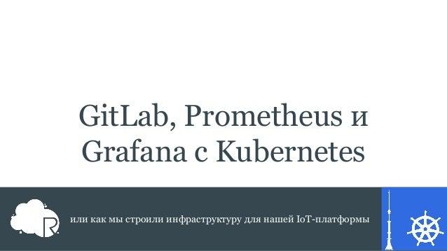 GitLab, Prometheus и Grafana с Kubernetes или как мы строили инфраструктуру для нашей IoT-платформы