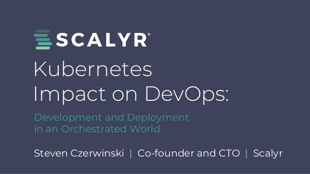 Steven Czerwinski | Co-founder and CTO | Scalyr Kubernetes Impact on DevOps: Development and Deployment in an Orchestrated...