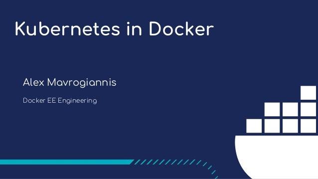Kubernetes in Docker Alex Mavrogiannis Docker EE Engineering