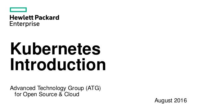 Kubernetes Introduction Advanced Technology Group (ATG) for Open Source & Cloud August 2016