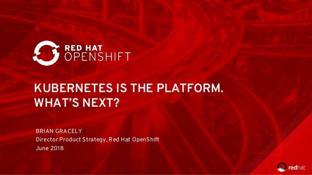 KUBERNETES IS THE PLATFORM. WHAT'S NEXT? BRIAN GRACELY Director Product Strategy, Red Hat OpenShift June 2018