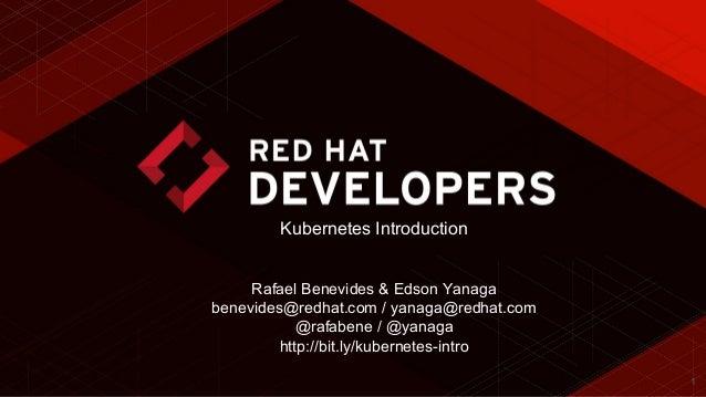 1 Kubernetes Introduction Rafael Benevides & Edson Yanaga benevides@redhat.com / yanaga@redhat.com @rafabene / @yanaga htt...