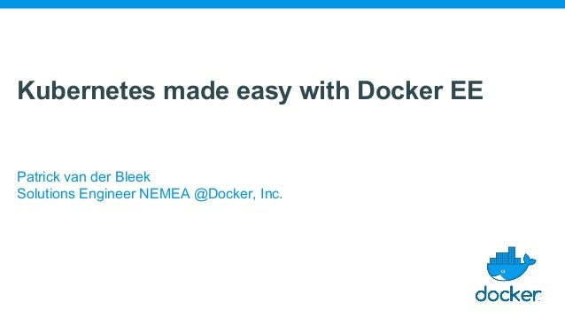 Kubernetes made easy with Docker EE Patrick van der Bleek Solutions Engineer NEMEA @Docker, Inc.