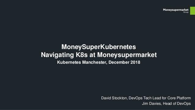 MoneySuperKubernetes Navigating K8s at Moneysupermarket Kubernetes Manchester, December 2018 David Stockton, DevOps Tech L...
