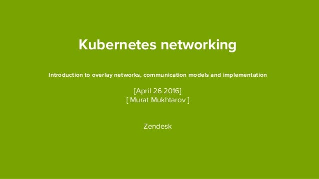 Kubernetes networking Introduction to overlay networks, communication models and implementation [April 26 2016] [ Murat Mu...