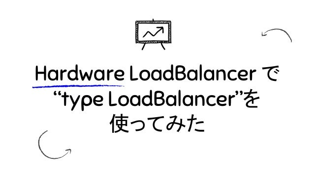 "Hardware LoadBalancer で ""type LoadBalancer""を 使ってみた"