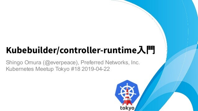 Shingo Omura (@everpeace), Preferred Networks, Inc. Kubernetes Meetup Tokyo #18 2019-04-22 Kubebuilder/controller-runtime入門