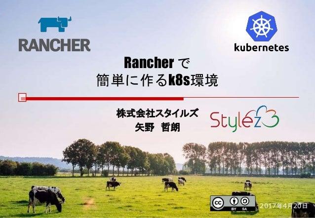 Rancher で 簡単に作るk8s環境 株式会社スタイルズ 矢野 哲朗 2017年4月20日