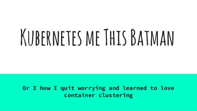 KubernetesmeThisBatman Or I how I quit worrying and learned to love container clustering