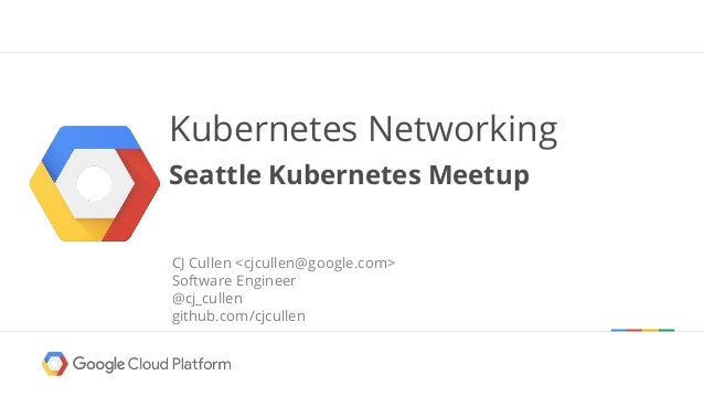 Kubernetes Networking Seattle Kubernetes Meetup CJ Cullen <cjcullen@google.com> Software Engineer @cj_cullen github.com/cj...