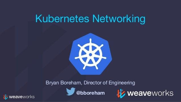 Kubernetes Networking Bryan Boreham, Director of Engineering @bboreham