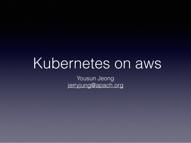 Kubernetes on aws Yousun Jeong jerryjung@apach.org