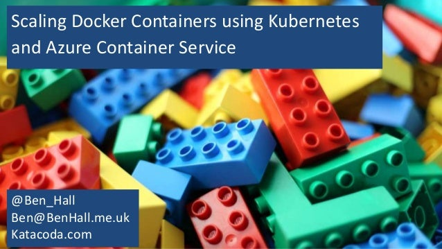 Scaling Docker Containers using Kubernetes and Azure Container Service @Ben_Hall Ben@BenHall.me.uk Katacoda.com