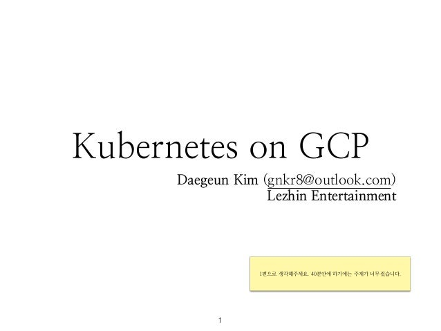Kubernetes on GCP Daegeun Kim (gnkr8@outlook.com) Lezhin Entertainment 1 1편으로 생각해주세요. 40분안에 하기에는 주제가 너무컸습니다.