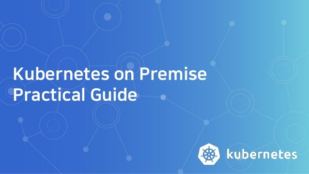 Kubernetes on Premise Practical Guide