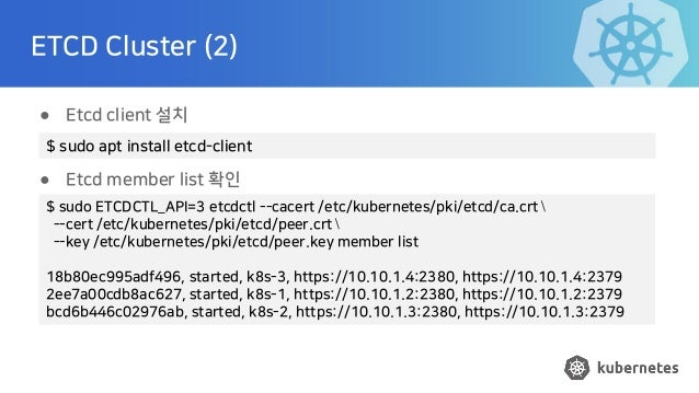 ETCD Cluster (2) ● Etcd client 설치 ● Etcd member list 확인 $ sudo ETCDCTL_API=3 etcdctl --cacert /etc/kubernetes/pki/etcd/ca....