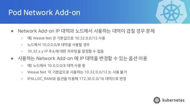Pod Network Add-on ● Network Add-on IP 대역과 노드에서 사용하는 대역이 겹칠 경우 문제 ○ 예) Weave Net 은 기본값으로 10.32.0.0/12 사용 ○ 노드에서 10.0.0.0/8...