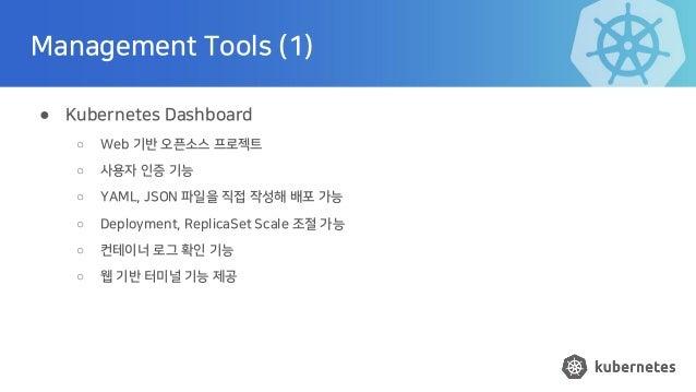 Management Tools (1) ● Kubernetes Dashboard ○ Web 기반 오픈소스 프로젝트 ○ 사용자 인증 기능 ○ YAML, JSON 파일을 직접 작성해 배포 가능 ○ Deployment, Rep...