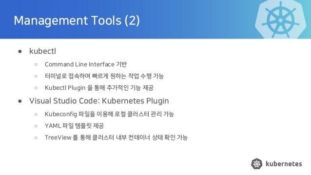 Management Tools (2) ● kubectl ○ Command Line Interface 기반 ○ 터미널로 접속하여 빠르게 원하는 작업 수행 가능 ○ Kubectl Plugin 을 통해 추가적인 기능 제공 ●...