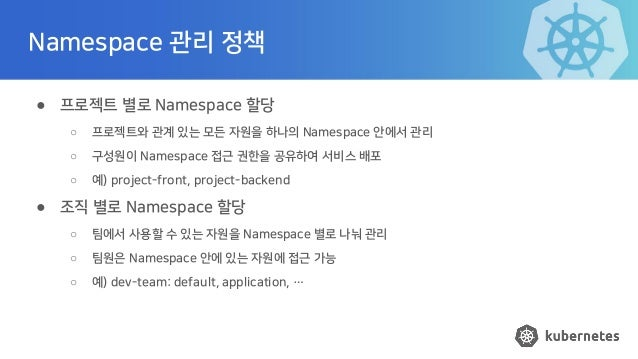 Namespace 관리 정책 ● 프로젝트 별로 Namespace 할당 ○ 프로젝트와 관계 있는 모든 자원을 하나의 Namespace 안에서 관리 ○ 구성원이 Namespace 접근 권한을 공유하여 서비스 배포 ○ 예) ...