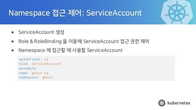 Namespace 접근 제어: ServiceAccount ● ServiceAccount 생성 ● Role & RoleBinding 을 이용해 ServiceAccount 접근 권한 제어 ● Namespace 에 접근할 때...
