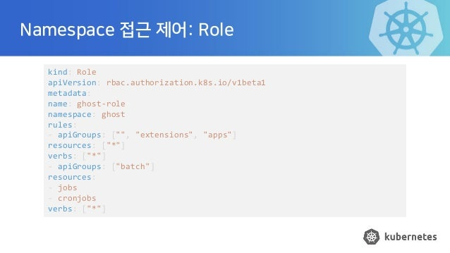 Namespace 접근 제어: Role kind: Role apiVersion: rbac.authorization.k8s.io/v1beta1 metadata: name: ghost-role namespace: ghost...