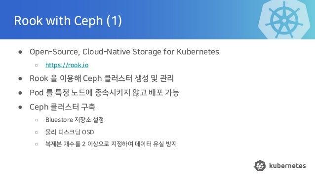 Rook with Ceph (1) ● Open-Source, Cloud-Native Storage for Kubernetes ○ https://rook.io ● Rook 을 이용해 Ceph 클러스터 생성 및 관리 ● P...