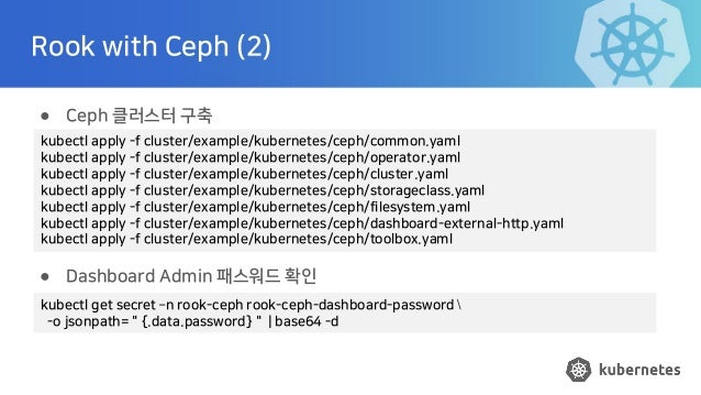 Rook with Ceph (2) ● Ceph 클러스터 구축 ● Dashboard Admin 패스워드 확인 kubectl apply -f cluster/example/kubernetes/ceph/common.yaml k...