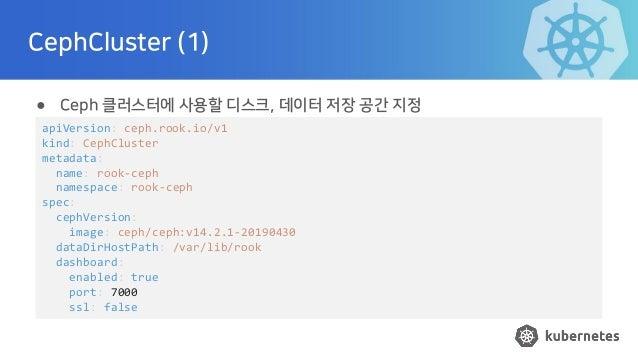 CephCluster (1) ● Ceph 클러스터에 사용할 디스크, 데이터 저장 공간 지정 apiVersion: ceph.rook.io/v1 kind: CephCluster metadata: name: rook-ceph...
