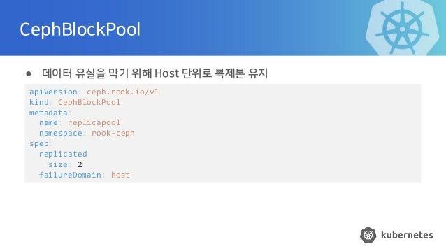 CephBlockPool ● 데이터 유실을 막기 위해 Host 단위로 복제본 유지 apiVersion: ceph.rook.io/v1 kind: CephBlockPool metadata: name: replicapool ...