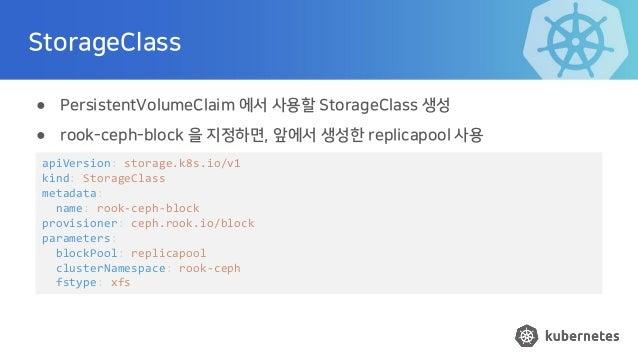 StorageClass ● PersistentVolumeClaim 에서 사용할 StorageClass 생성 ● rook-ceph-block 을 지정하면, 앞에서 생성한 replicapool 사용 apiVersion: s...
