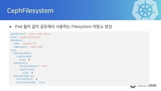 CephFilesystem ● Pod 들이 같이 공유해서 사용하는 Filesystem 저장소 생성 apiVersion: ceph.rook.io/v1 kind: CephFilesystem metadata: name: sh...