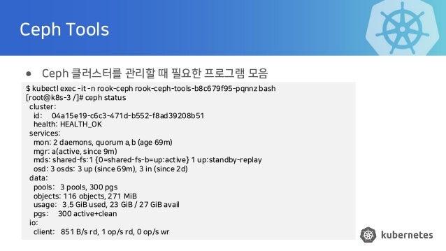 Ceph Tools ● Ceph 클러스터를 관리할 때 필요한 프로그램 모음 $ kubectl exec -it -n rook-ceph rook-ceph-tools-b8c679f95-pqnnz bash [root@k8s-3...