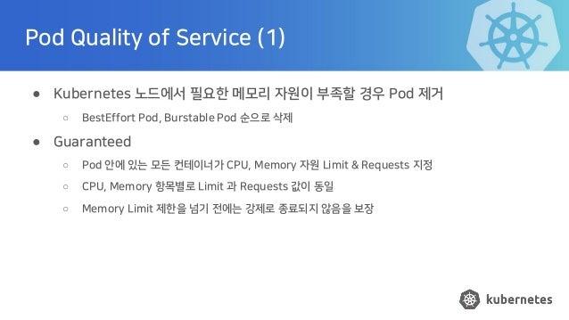 Pod Quality of Service (1) ● Kubernetes 노드에서 필요한 메모리 자원이 부족할 경우 Pod 제거 ○ BestEffort Pod, Burstable Pod 순으로 삭제 ● Guaranteed...