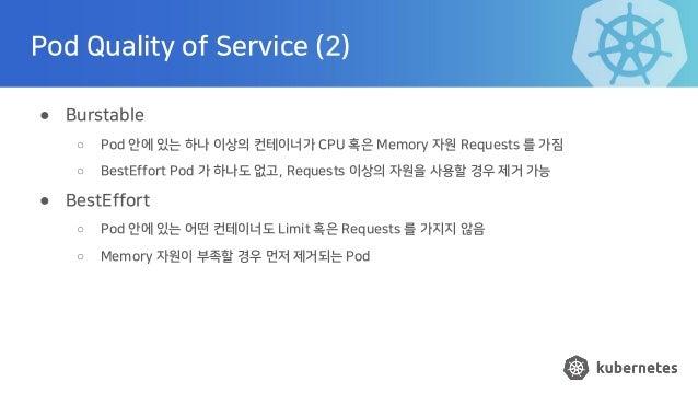 Pod Quality of Service (2) ● Burstable ○ Pod 안에 있는 하나 이상의 컨테이너가 CPU 혹은 Memory 자원 Requests 를 가짐 ○ BestEffort Pod 가 하나도 없고, ...