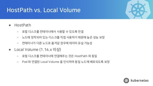 HostPath vs. Local Volume ● HostPath ○ 로컬 디스크를 컨테이너에서 사용할 수 있도록 연결 ○ 노드에 장착되어 있는 디스크를 직접 사용하기 때문에 높은 성능 보장 ○ 컨테이너가 다른 노드로 ...