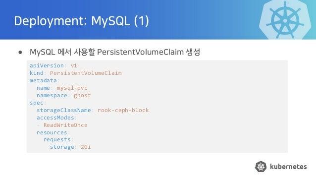 Deployment: MySQL (1) ● MySQL 에서 사용할 PersistentVolumeClaim 생성 apiVersion: v1 kind: PersistentVolumeClaim metadata: name: m...