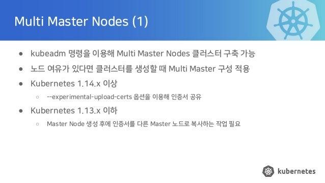 Multi Master Nodes (1) ● kubeadm 명령을 이용해 Multi Master Nodes 클러스터 구축 가능 ● 노드 여유가 있다면 클러스터를 생성할 때 Multi Master 구성 적용 ● Kuber...