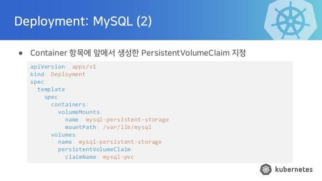 Deployment: MySQL (2) ● Container 항목에 앞에서 생성한 PersistentVolumeClaim 지정 apiVersion: apps/v1 kind: Deployment spec: template...