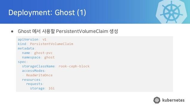 Deployment: Ghost (1) ● Ghost 에서 사용할 PersistentVolumeClaim 생성 apiVersion: v1 kind: PersistentVolumeClaim metadata: name: g...