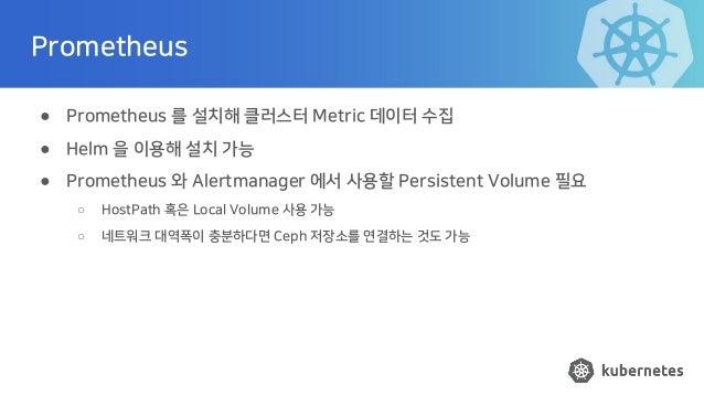 Prometheus ● Prometheus 를 설치해 클러스터 Metric 데이터 수집 ● Helm 을 이용해 설치 가능 ● Prometheus 와 Alertmanager 에서 사용할 Persistent Volume 필...