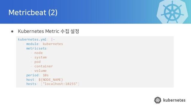 Metricbeat (2) ● Kubernetes Metric 수집 설정 kubernetes.yml:  - - module: kubernetes metricsets: - node - system - pod - conta...