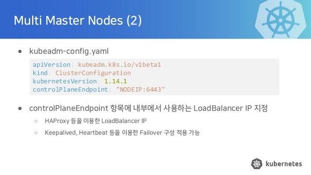 Multi Master Nodes (2) ● kubeadm-config.yaml ● controlPlaneEndpoint 항목에 내부에서 사용하는 LoadBalancer IP 지정 ○ HAProxy 등을 이용한 Load...