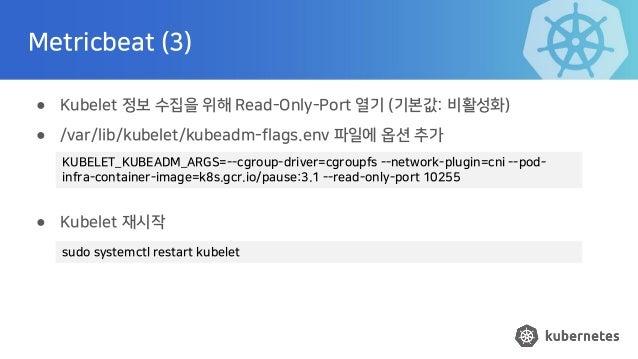Metricbeat (3) ● Kubelet 정보 수집을 위해 Read-Only-Port 열기 (기본값: 비활성화) ● /var/lib/kubelet/kubeadm-flags.env 파일에 옵션 추가 ● Kubelet ...