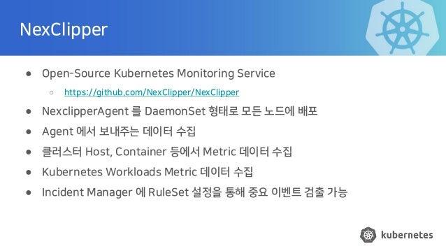 NexClipper ● Open-Source Kubernetes Monitoring Service ○ https://github.com/NexClipper/NexClipper ● NexclipperAgent 를 Daem...