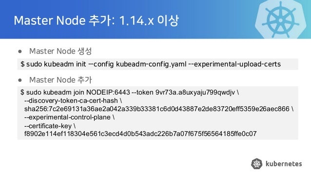 Master Node 추가: 1.14.x 이상 ● Master Node 생성 ● Master Node 추가 $ sudo kubeadm init --config kubeadm-config.yaml --experimenta...