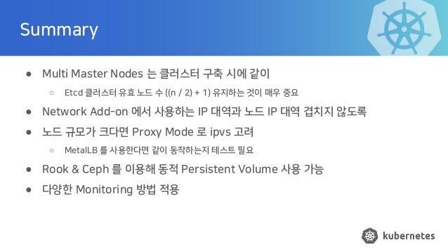 Summary ● Multi Master Nodes 는 클러스터 구축 시에 같이 ○ Etcd 클러스터 유효 노드 수 ((n / 2) + 1) 유지하는 것이 매우 중요 ● Network Add-on 에서 사용하는 IP 대...
