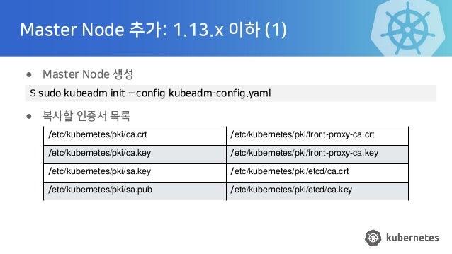 Master Node 추가: 1.13.x 이하 (1) ● Master Node 생성 ● 복사할 인증서 목록 $ sudo kubeadm init --config kubeadm-config.yaml /etc/kubernet...
