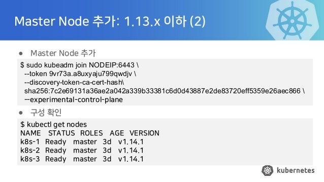 Master Node 추가: 1.13.x 이하 (2) ● Master Node 추가 ● 구성 확인 $ sudo kubeadm join NODEIP:6443  --token 9vr73a.a8uxyaju799qwdjv  -...