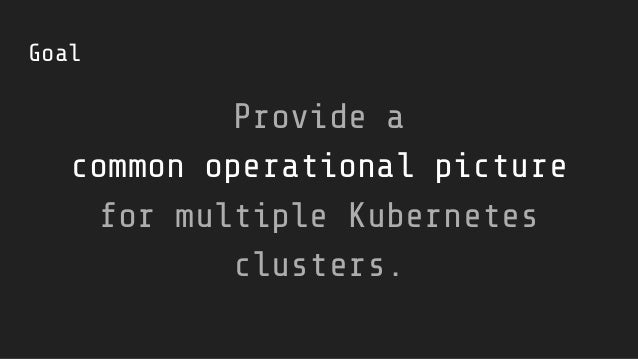 Goal Provide a common operational picture for multiple Kubernetes clusters.